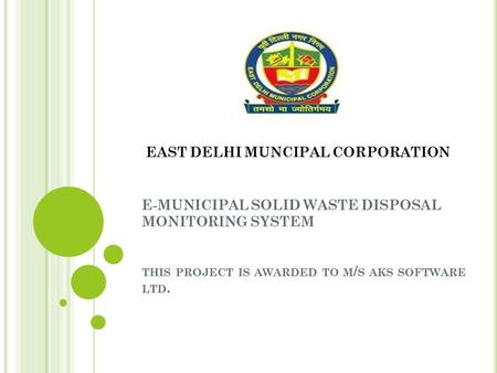 EAST DELHI MUNCIPAL CORPORATION E-MUNICIPAL SOLID WASTE DISPOSAL MONITORING SYSTEM THIS PROJECT IS AWARDED TO M / S AKS SOFTWARE LTD.