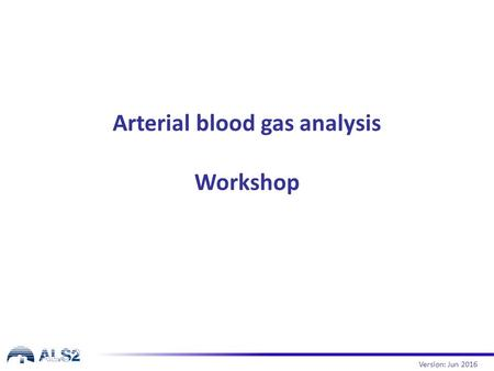 Arterial blood gas analysis Workshop Version: Jun 2016.
