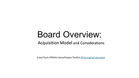 Board Overview: Acquisition Model and Considerations A tool from HFMA's Value Project Toolkit: hfma.org/valueprojecthfma.org/valueproject.