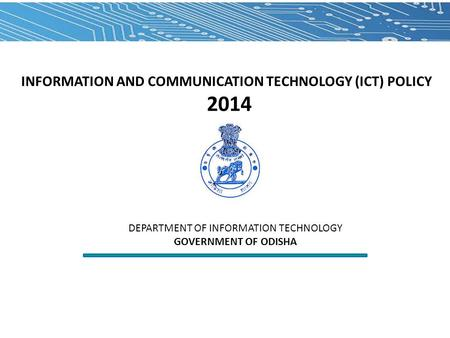 INFORMATION AND COMMUNICATION TECHNOLOGY (ICT) POLICY 2014 DEPARTMENT OF INFORMATION TECHNOLOGY GOVERNMENT OF ODISHA.