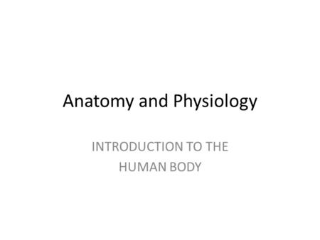 Anatomy and Physiology INTRODUCTION TO THE HUMAN BODY.