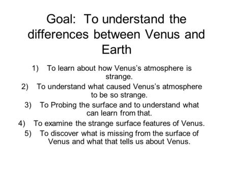 Goal: To understand the differences between Venus and Earth 1)To learn about how Venus's atmosphere is strange. 2)To understand what caused Venus's atmosphere.