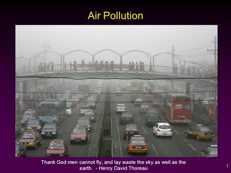 1 Air Pollution Thank God men cannot fly, and lay waste the sky as well as the earth. - Henry David Thoreau.