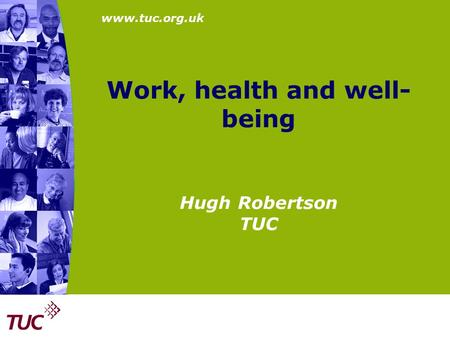 Work, health and well- being Hugh Robertson TUC.