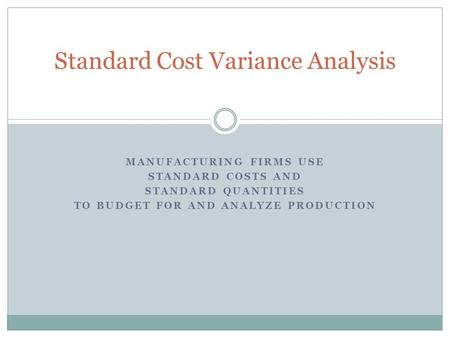 MANUFACTURING FIRMS USE STANDARD COSTS AND STANDARD QUANTITIES TO BUDGET FOR AND ANALYZE PRODUCTION Standard Cost Variance Analysis.
