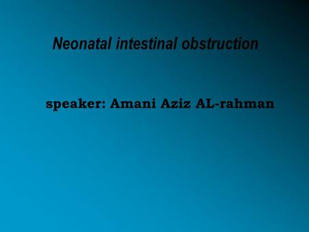 Neonatal intestinal obstruction speaker: Amani Aziz AL-rahman.