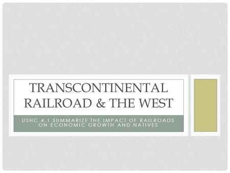 USHC 4.1 SUMMARIZE THE IMPACT OF RAILROADS ON ECONOMIC GROWTH AND NATIVES TRANSCONTINENTAL RAILROAD & THE WEST.
