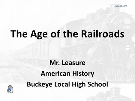 The Age of the Railroads Mr. Leasure American History Buckeye Local High School #MBLGA #RTR.