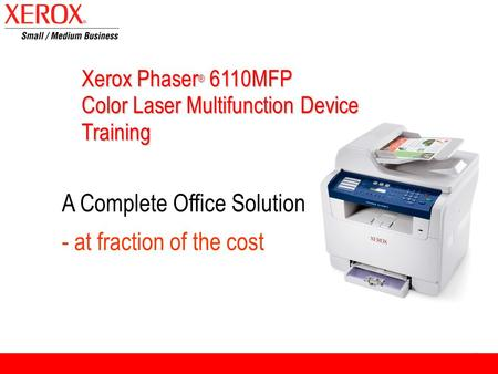 Xerox Phaser ® 6110MFP Color Laser Multifunction Device Training A Complete Office Solution - at fraction of the cost.