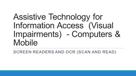Assistive Technology for Information Access (Visual Impairments) - Computers & Mobile SCREEN READERS AND OCR (SCAN AND READ)