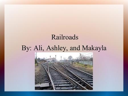 Railroads By: Ali, Ashley, and Makayla. Railroads ● Cornelius Vanderbilt was famous for being one of the most successful consolidators. ● He Purchased.