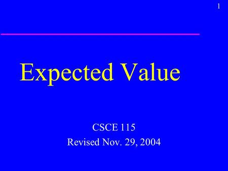 1 Expected Value CSCE 115 Revised Nov. 29, 2004. 2 Probability u Probability is determination of the chances of picking a particular sample from a known.