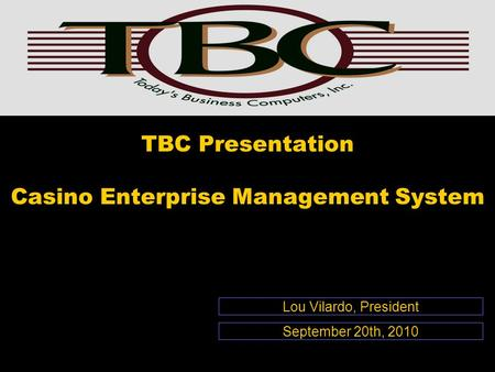 TBC Presentation Casino Enterprise Management System Lou Vilardo, President September 20th, 2010.