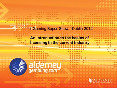 An introduction to the basics of licensing in the current industry I-Gaming Super Show –Dublin 2012.