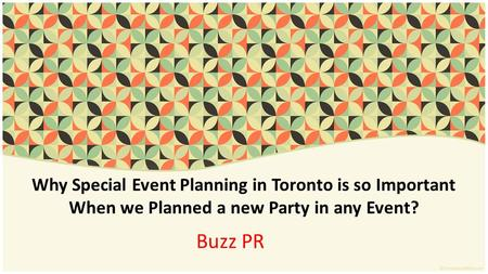 Why Special Event Planning in Toronto is so Important When we Planned a new Party in any Event? Buzz PR.