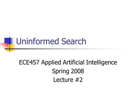Uninformed Search ECE457 Applied Artificial Intelligence Spring 2008 Lecture #2.