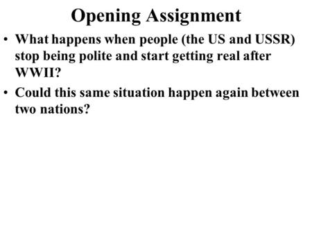 Opening Assignment What happens when people (the US and USSR) stop being polite and start getting real after WWII? Could this same situation happen again.