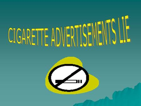 CIGARETTE ADS ADVERTISEMENT EVALUATION  In this Cigarette Ad. The company intended to appeal to the men by saying that if they smoke they will be irresistible.