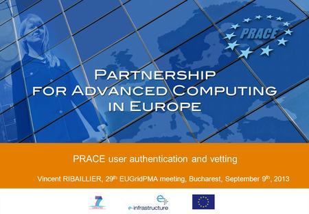 PRACE user authentication and vetting Vincent RIBAILLIER, 29 th EUGridPMA meeting, Bucharest, September 9 th, 2013.