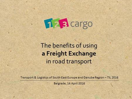 Belgrade, 14 April 2016 The benefits of using a Freight Exchange in road transport Transport & Logistics of South East Europe and Danube Region – TIL 2016.