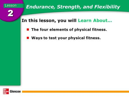Endurance, Strength, and Flexibility In this lesson, you will Learn About… The four elements of physical fitness. Ways to test your physical fitness.