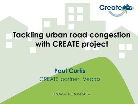 Tackling urban road congestion with CREATE project Paul Curtis CREATE partner, Vectos ECOMM 1-3 June 2016.
