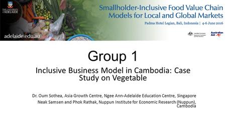 Group 1 Inclusive Business Model in Cambodia: Case Study on Vegetable Dr. Oum Sothea, Asia Growth Centre, Ngee Ann-Adelaide Education Centre, Singapore.