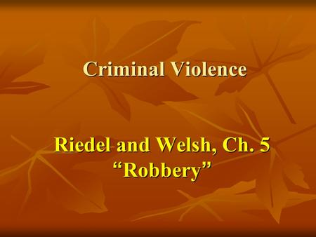 "Criminal Violence Riedel and Welsh, Ch. 5 ""Robbery"" Criminal Violence Riedel and Welsh, Ch. 5 ""Robbery"""