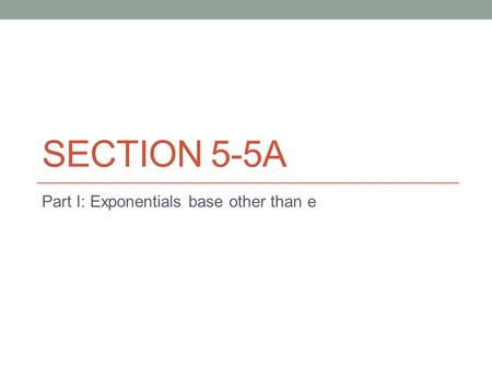SECTION 5-5A Part I: Exponentials base other than e.