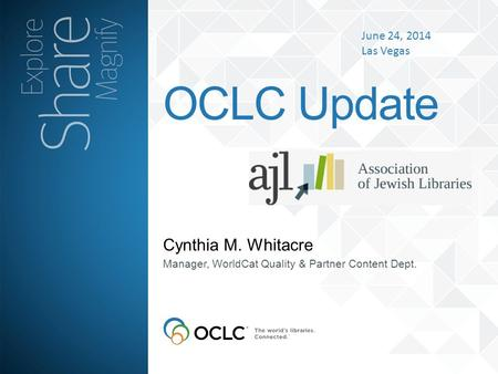 Cynthia M. Whitacre OCLC Update Manager, WorldCat Quality & Partner Content Dept. June 24, 2014 Las Vegas.