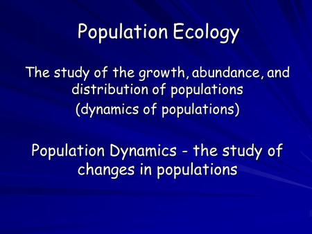 Population Ecology The study of the growth, abundance, and distribution of populations (dynamics of populations) Population Dynamics - the study of changes.