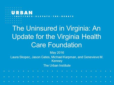 The Uninsured in Virginia: An Update for the Virginia Health Care Foundation May 2016 Laura Skopec, Jason Gates, Michael Karpman, and Genevieve M. Kenney.