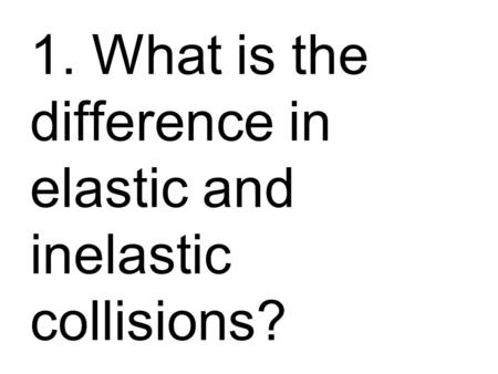 1. What is the difference in elastic and inelastic collisions?