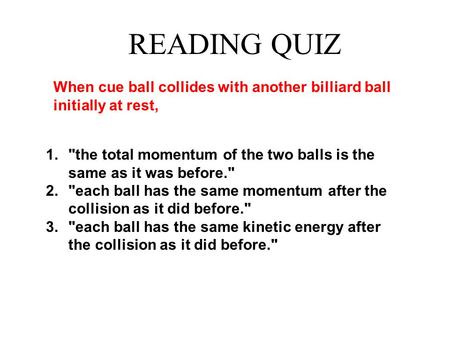1. the total momentum of the two balls is the same as it was before. 2. each ball has the same momentum after the collision as it did before. 3. each.