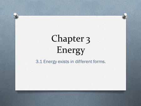 Chapter 3 Energy 3.1 Energy exists in different forms.