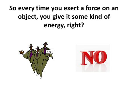 So every time you exert a force on an object, you give it some kind of energy, right?
