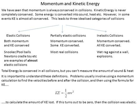 Momentum and Kinetic Energy We have seen that momentum is always conserved in collisions. Kinetic Energy is never completely conserved. Some energy is.