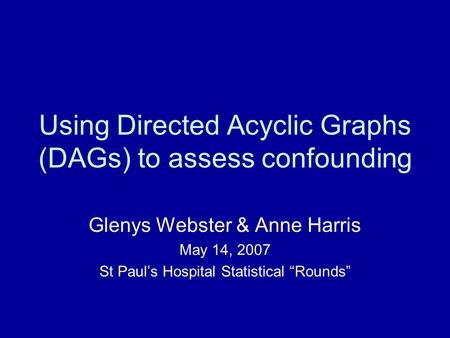 "Using Directed Acyclic Graphs (DAGs) to assess confounding Glenys Webster & Anne Harris May 14, 2007 St Paul's Hospital Statistical ""Rounds"""
