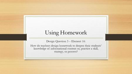 Using Homework Design Question 3 – Element 16: How do teachers design homework to deepen their students' knowledge of informational content or, practice.