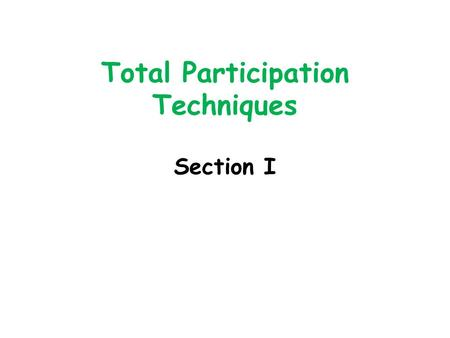 "Total Participation Techniques Section I. Total Participation Techniques ""Total Participation Techniques (TPTs) are teaching techniques that allow for."