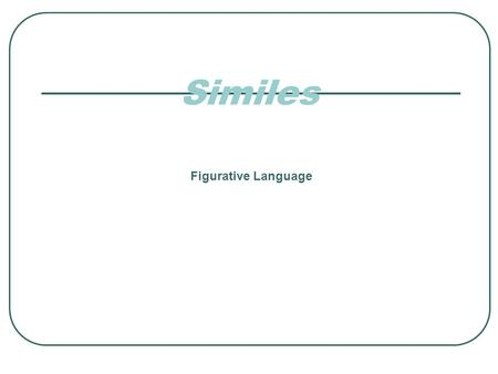 Figurative Language Similes. A Simile is a COMPARISON between two UNLIKE things using LIKE or AS. What is a Simile? COMPARISON AS LIKE UNLIKE.