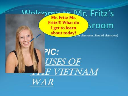 (Get it…. Flipped classroom…Fritz'ed classroom) TOPIC: Causes of the Vietnam War Mr. Fritz Mr. Fritz!!! What do I get to learn about today?