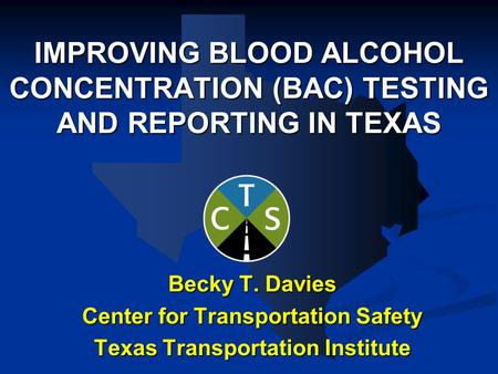 IMPROVING BLOOD ALCOHOL CONCENTRATION (BAC) TESTING AND REPORTING IN TEXAS Becky T. Davies Center for Transportation Safety Texas Transportation Institute.