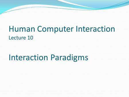 Human Computer Interaction Lecture 10 Interaction Paradigms.
