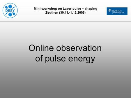 Mini-workshop on Laser pulse – shaping Zeuthen (30.11.-1.12.2006) Online observation of pulse energy.
