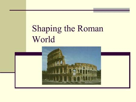 Shaping the Roman World. Land Italy was easier to unify than Greece Italy was not as isolated and had less rugged mountains Fertile plains supported the.