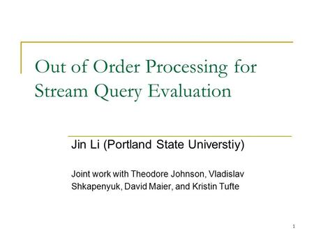 1 Out of Order Processing for Stream Query Evaluation Jin Li (Portland State Universtiy) Joint work with Theodore Johnson, Vladislav Shkapenyuk, David.