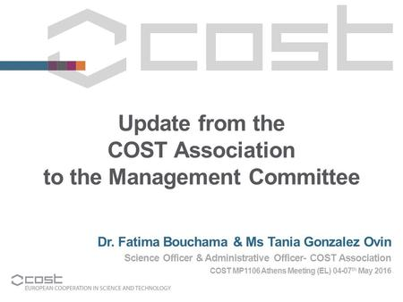 Update from the COST Association to the Management Committee Dr. Fatima Bouchama & Ms Tania Gonzalez Ovin Science Officer & Administrative Officer- COST.