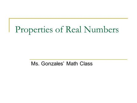 Properties of Real Numbers Ms. Gonzales' Math Class.