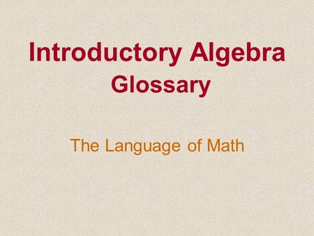 Introductory Algebra Glossary The Language of Math.